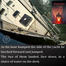 As his boat bumped the side of the yacht he lurched forward and jumped. The two of them landed, face down, in a sluice of water on the deck.